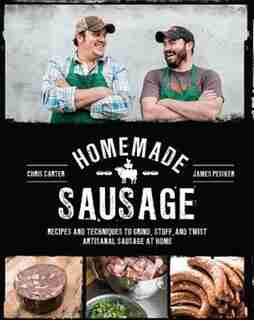 Homemade Sausage: Recipes And Techniques To Grind, Stuff, And Twist Artisanal Sausage At Home by James Peisker