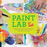 Paint Lab For Kids: 52 Creative Adventures In Painting And Mixed Media For Budding Artists Of All…