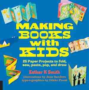 Making Books With Kids: 25 Paper Projects To Fold, Sew, Paste, Pop, And Draw by Esther K. Smith