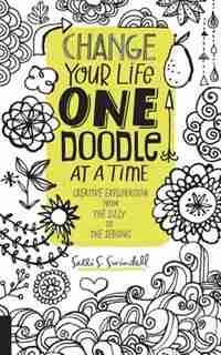 Change Your Life One Doodle At A Time: Creative Exploration From The Silly To The Serious by Salli S. Swindell