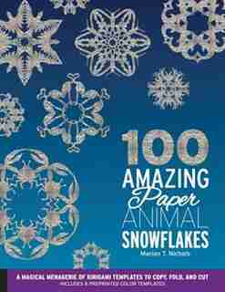 100 Amazing Paper Animal Snowflakes: A Magical Menagerie Of Kirigami Templates To Copy, Fold, And Cut--includes 8 Preprinted Color Templ by Marion T. Nichols