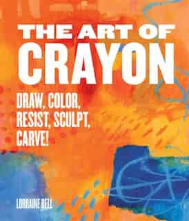 The Art Of Crayon: Draw, Color, Resist, Sculpt, Carve! by Lorraine Bell