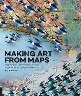 Making Art From Maps: Inspiration, Techniques, And An International Gallery Of Artists by Jill K. Berry