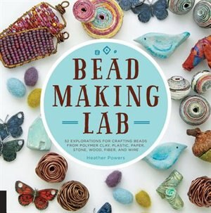 Bead-making Lab: 52 Explorations For Crafting Beads From Polymer Clay, Plastic, Paper, Stone, Wood, Fiber, And Wire by Heather Powers