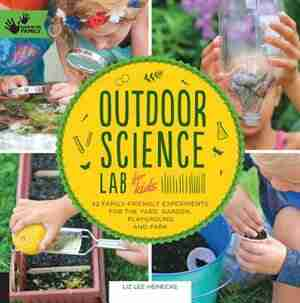 Outdoor Science Lab For Kids: 52 Family-friendly Experiments For The Yard, Garden, Playground, And Park by Liz Lee Heinecke