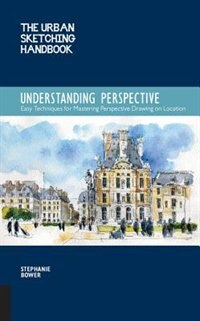 The Urban Sketching Handbook: Understanding Perspective: Easy Techniques For Mastering Perspective Drawing On Location by Stephanie Bower