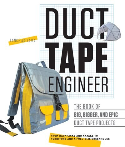 Duct Tape Engineer: The Book Of Big, Bigger, And Epic Duct Tape Projects by Lance Akiyama