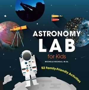 Astronomy Lab For Kids: 52 Family-friendly Activities by Michelle Nichols