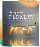 Being With Flowers: Floral Art As Spiritual Practice - Meditations On Conscious Flower Arranging To…