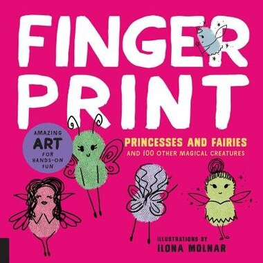 Fingerprint Princesses And Fairies: And 100 Other Magical Creatures - Amazing Art For Hands-on Fun by Ilona Molnar