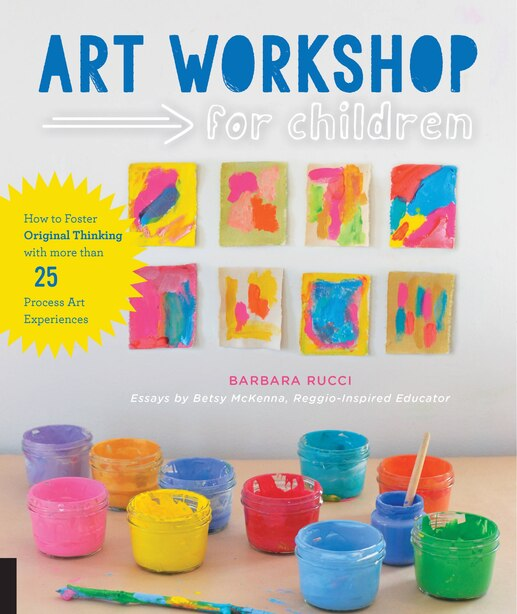 Art Workshop For Children: How To Foster Original Thinking With More Than 25 Process Art Experiences by Barbara Rucci