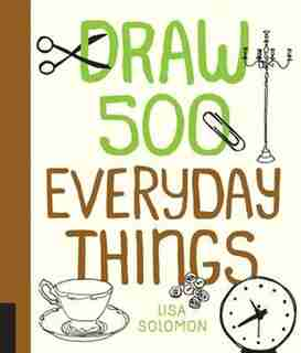 Draw 500 Everyday Things: A Sketchbook For Artists, Designers, And Doodlers by Lisa Solomon