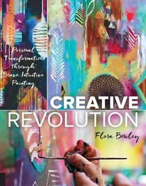 Creative Revolution: Personal Transformation Through Brave Intuitive Painting by Flora Bowley