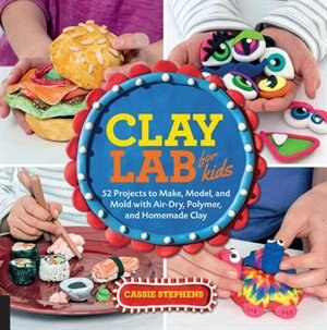 Clay Lab For Kids: 52 Projects To Make, Model, And Mold With Air-dry, Polymer, And Homemade Clay by Cassie Stephens