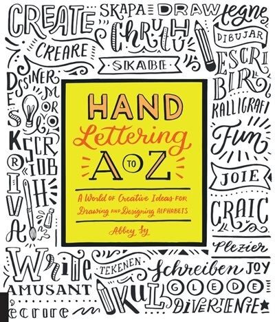 Hand Lettering A To Z: A World Of Creative Ideas For Drawing And Designing Alphabets by Abbey Sy