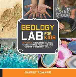 Geology Lab For Kids: 52 Projects To Explore Rocks, Gems, Geodes, Crystals, Fossils, And Other Wonders Of The Earth's Sur by Garret Romaine