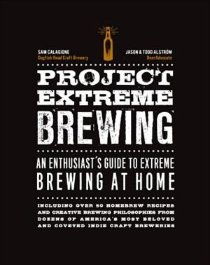 Project Extreme Brewing: An Enthusiast's Guide To Extreme Brewing At Home by Sam Calagione