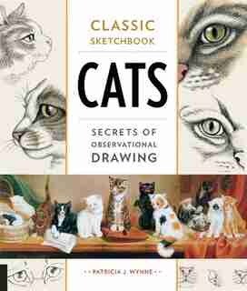 Classic Sketchbook: Cats: Secrets Of Observational Drawing by Patricia J. Wynne