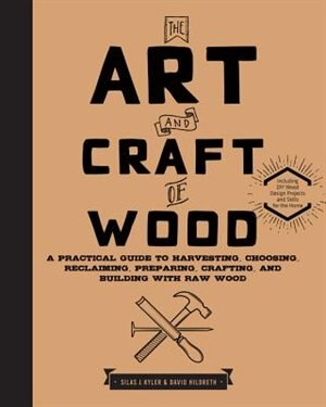 The Art And Craft Of Wood: A Practical Guide To Harvesting, Choosing, Reclaiming, Preparing, Crafting, And Building With Raw W by Silas J. Kyler