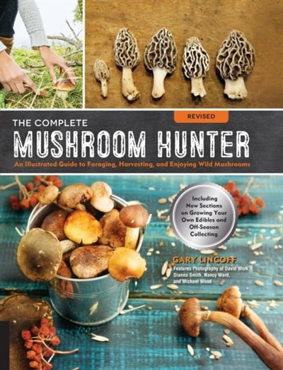 The Complete Mushroom Hunter, Revised: Illustrated Guide To Foraging, Harvesting, And Enjoying Wild Mushrooms - Including New Sections On by Gary Lincoff