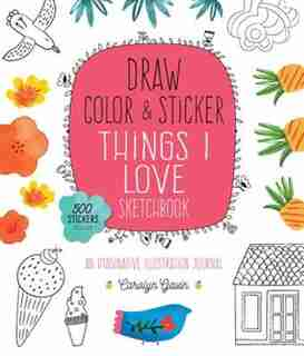 Draw, Color, And Sticker Things I Love Sketchbook: An Imaginative Illustration Journal by Carolyn Gavin
