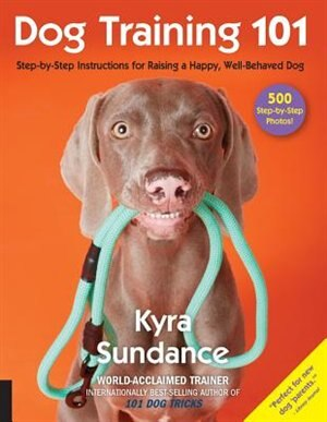 Dog Training 101: Step-by-step Instructions For Raising A Happy Well-behaved Dog by Kyra Sundance