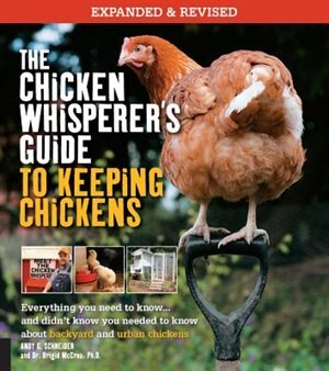 The Chicken Whisperer's Guide To Keeping Chickens, Revised: Everything You Need To Know. . . And Didn't Know You Needed To Know About Backyard And Urban Chicke by Andy Schneider