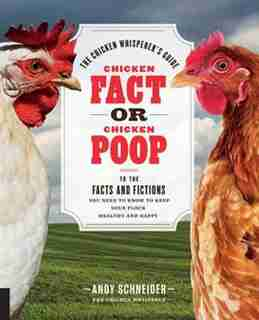 Chicken Fact Or Chicken Poop: The Chicken Whisperer's Guide To The Facts And Fictions You Need To Know To Keep Your Flock Healthy by Andy Schneider