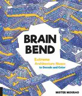 Brain Bend: Extreme Architecture Mazes To Decode And Color by Mister Mourao