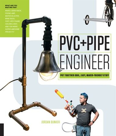 Pvc And Pipe Engineer: Put Together Cool, Easy, Maker-friendly Stuff by Jordan Bunker
