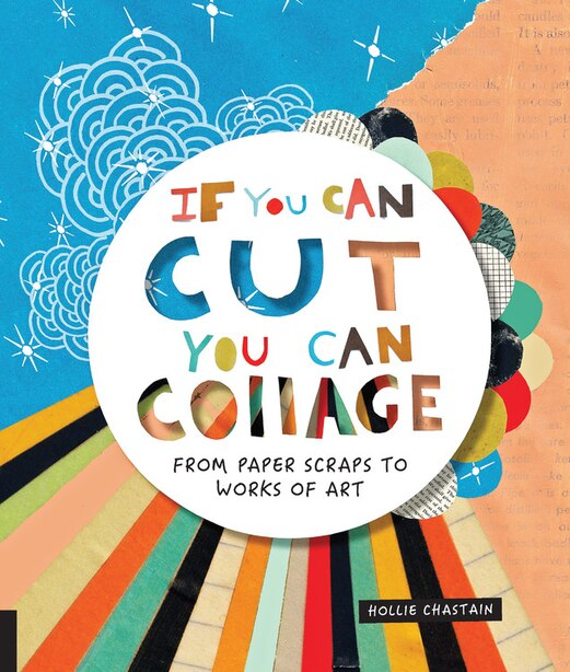 If You Can Cut, You Can Collage: From Paper Scraps To Works Of Art by Hollie Chastain