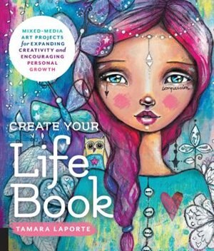 Create Your Life Book: Mixed-media Art Projects For Expanding Creativity And Encouraging Personal Growth by Tamara Laporte