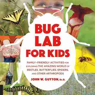 Bug Lab For Kids: Family-friendly Activities For Exploring The Amazing World Of Beetles, Butterflies, Spiders, And Ot by John W. Guyton