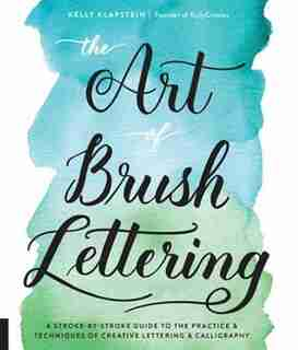 The Art Of Brush Lettering: A Stroke-by-stroke Guide To The Practice And Techniques Of Creative Lettering And Calligraphy by Kelly Klapstein