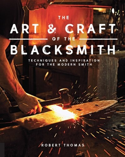 The Art And Craft Of The Blacksmith: Techniques And Inspiration For The Modern Smith by Robert Thomas