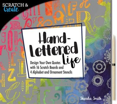 Scratch & Create: Hand-lettered Life: Design Your Own Quotes With 16 Scratch Boards And 4 Alphabet And Ornament Stencils by Shandra Smith