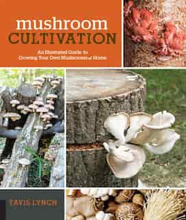 Mushroom Cultivation: An Illustrated Guide to Growing Your Own Mushrooms at Home by Tavis Lynch