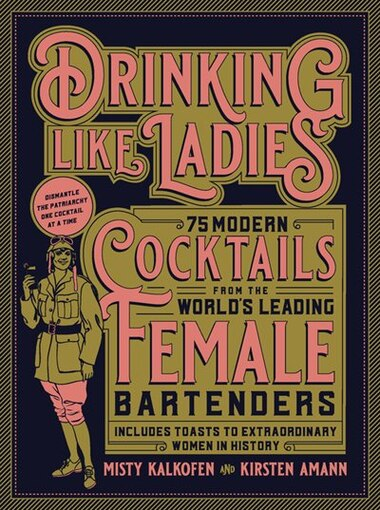 Drinking Like Ladies: 75 Modern Cocktails From The World's Leading Female Bartenders; Includes Toasts To Extraordinary Wo by Misty Kalkofen