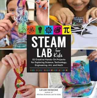 Steam Lab For Kids: 52 Creative Hands-on Projects For Exploring Science, Technology, Engineering, Art, And Math by Liz Lee Heinecke