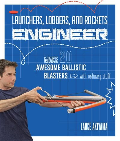 Launchers, Lobbers, And Rockets Engineer: Make 20 Awesome Ballistic Blasters With Ordinary Stuff by Lance Akiyama