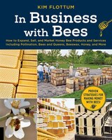 In Business With Bees: How To Expand, Sell, And Market Honeybee Products And Services Including…