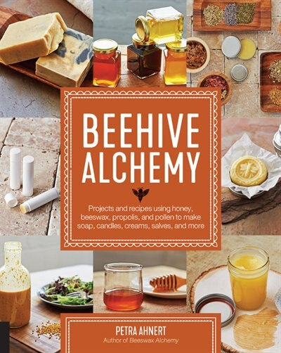 Beehive Alchemy: Projects And Recipes Using Honey, Beeswax, Propolis, And Pollen To Make Soap, Candles, Creams, Salv by Petra Ahnert