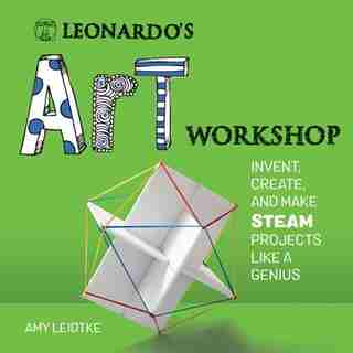 Leonardo's Art Workshop: Invent, Create, And Make Steam Projects Like A Genius by Amy Leidtke