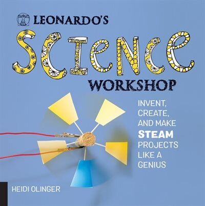 Leonardo's Science Workshop: Invent, Create, And Make Steam Projects Like A Genius by Heidi Olinger