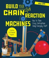 Build Your Own Chain Reaction Machines: How To Make Crazy Contraptions Using Everyday Stuff…