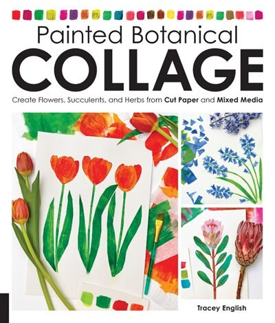 Painted Botanical Collage: Create Flowers, Succulents, And Herbs From Cut Paper And Mixed Media by Tracey English