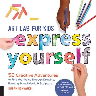 Art Lab for Kids: Express Yourself: 52 Creative Adventures To Find Your Voice Through Drawing, Painting, Mixed Media, And Sculpture by Susan Schwake