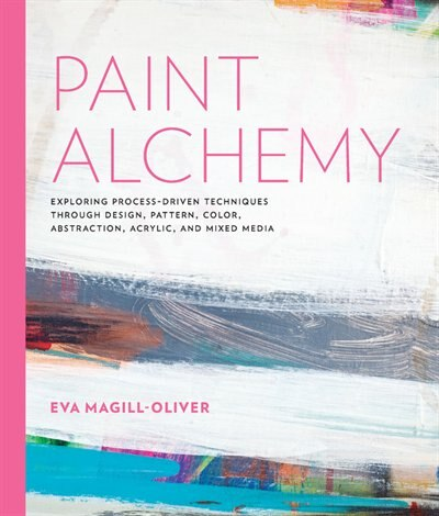 Paint Alchemy: Exploring Process-driven Techniques Through Design, Pattern, Color, Abstraction, Acrylic And Mixed by Eva Marie Magill-oliver