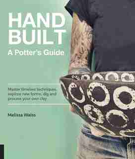 Handbuilt, A Potter's Guide: Master Timeless Techniques, Explore New Forms, Dig And Process Your Own Clay by Melissa Weiss