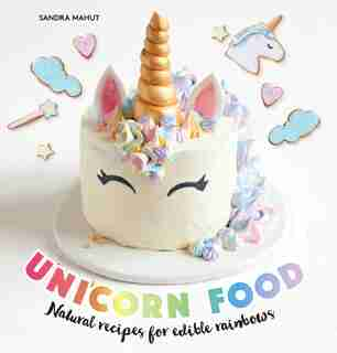 Unicorn Food: Natural Recipes For Edible Rainbows by Sandra Mahut